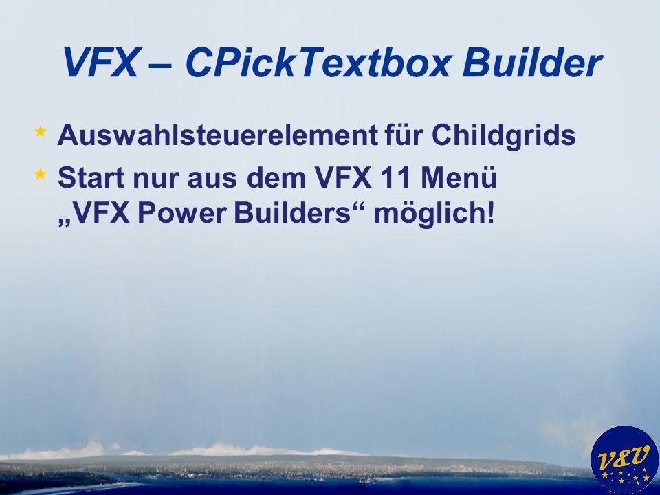 VFX – CPickTextbox Builder * Auswahlsteuerelement für Childgrids * Start nur aus dem VFX 11 Menü VFX Power Builders möglich!