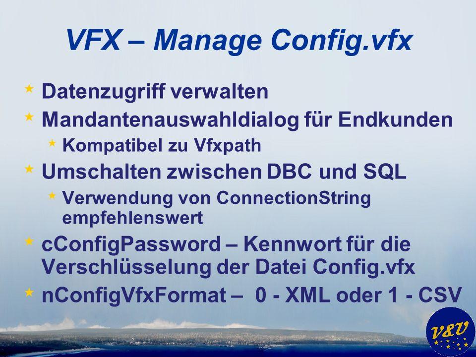 VFX – Manage Config.vfx * Datenzugriff verwalten * Mandantenauswahldialog für Endkunden * Kompatibel zu Vfxpath * Umschalten zwischen DBC und SQL * Verwendung von ConnectionString empfehlenswert * cConfigPassword – Kennwort für die Verschlüsselung der Datei Config.vfx * nConfigVfxFormat – 0 - XML oder 1 - CSV