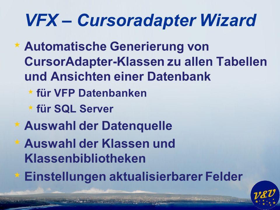 VFX – Cursoradapter Wizard * Automatische Generierung von CursorAdapter-Klassen zu allen Tabellen und Ansichten einer Datenbank * für VFP Datenbanken * für SQL Server * Auswahl der Datenquelle * Auswahl der Klassen und Klassenbibliotheken * Einstellungen aktualisierbarer Felder