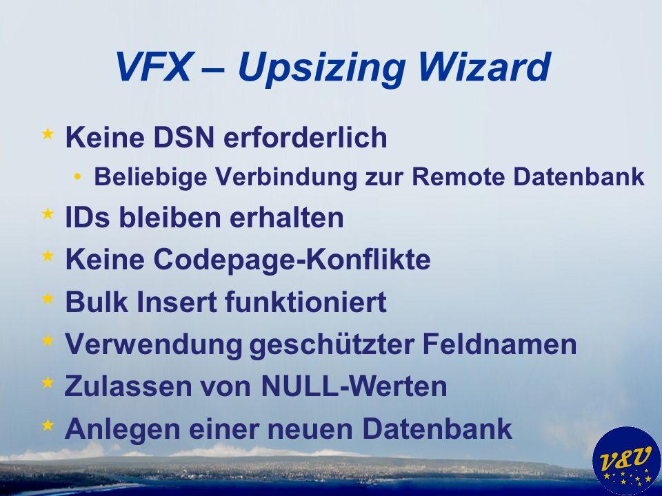 VFX – Upsizing Wizard * Keine DSN erforderlich Beliebige Verbindung zur Remote Datenbank * IDs bleiben erhalten * Keine Codepage-Konflikte * Bulk Insert funktioniert * Verwendung geschützter Feldnamen * Zulassen von NULL-Werten * Anlegen einer neuen Datenbank