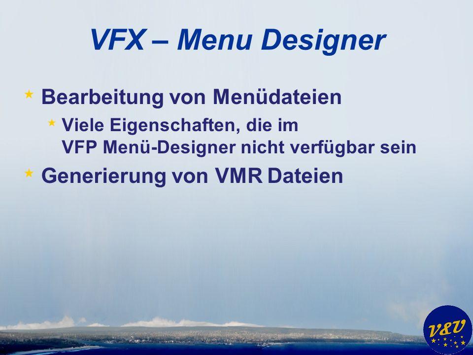 VFX – Menu Designer * Bearbeitung von Menüdateien * Viele Eigenschaften, die im VFP Menü-Designer nicht verfügbar sein * Generierung von VMR Dateien