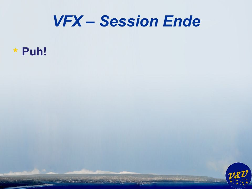 VFX – Session Ende * Puh!