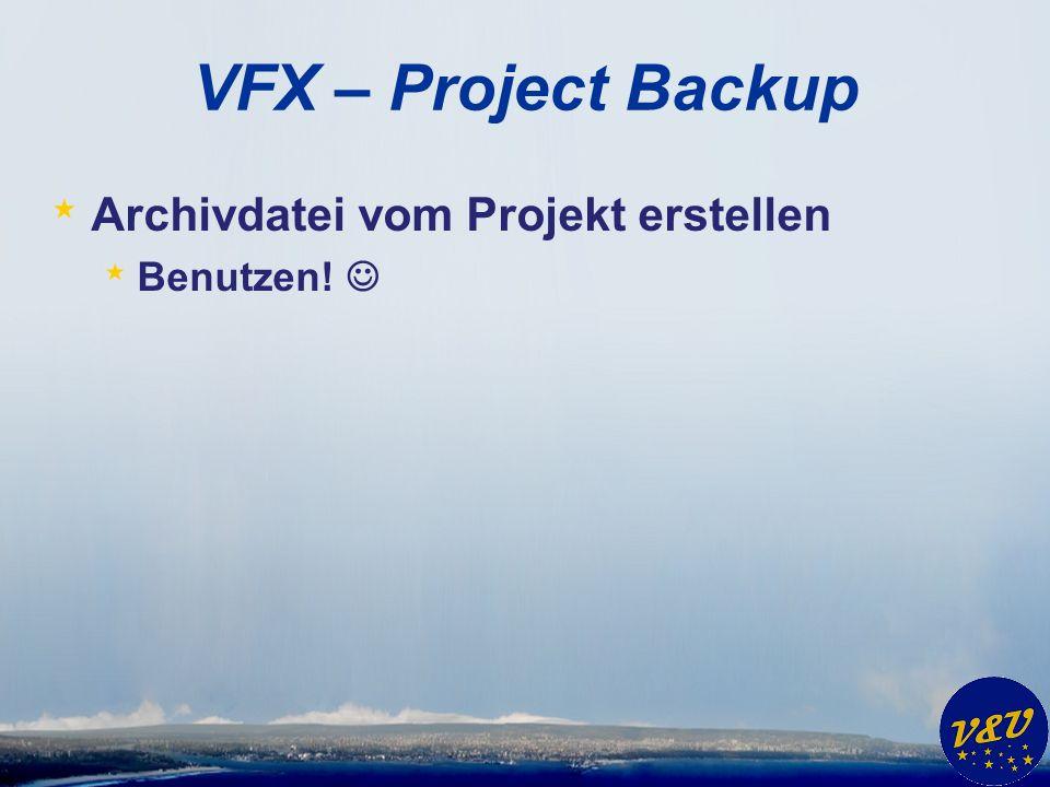VFX – Project Backup * Archivdatei vom Projekt erstellen * Benutzen!