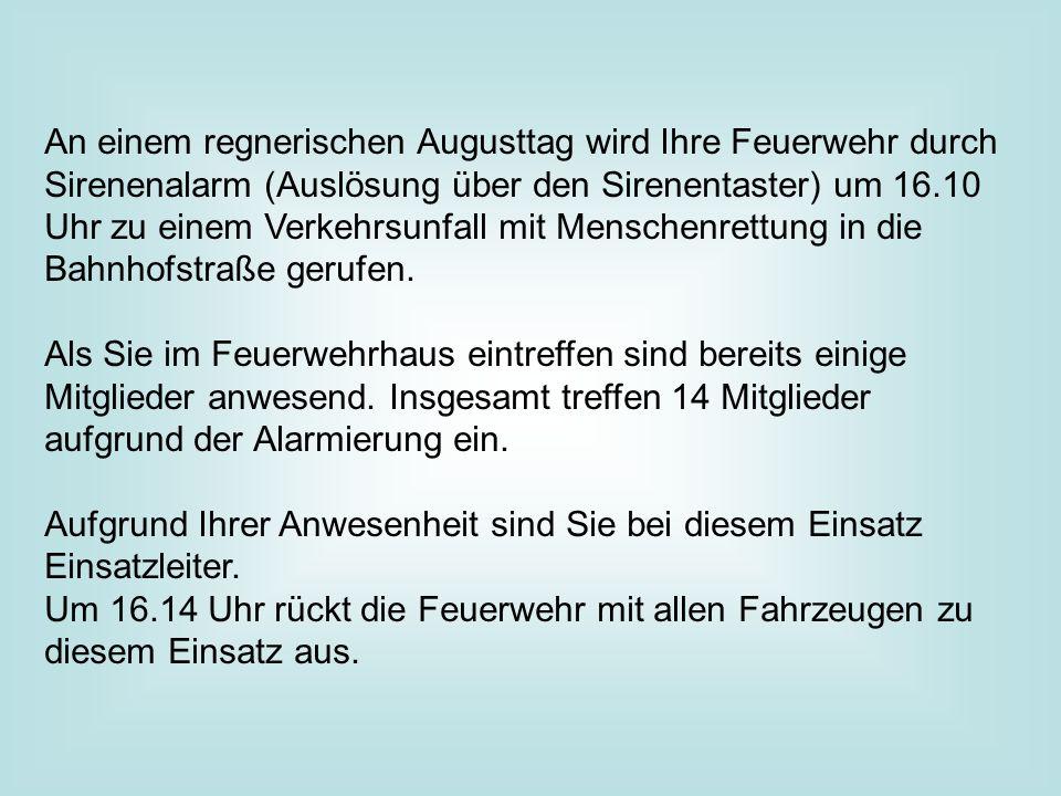 An einem regnerischen Augusttag wird Ihre Feuerwehr durch Sirenenalarm (Auslösung über den Sirenentaster) um 16.10 Uhr zu einem Verkehrsunfall mit Menschenrettung in die Bahnhofstraße gerufen.
