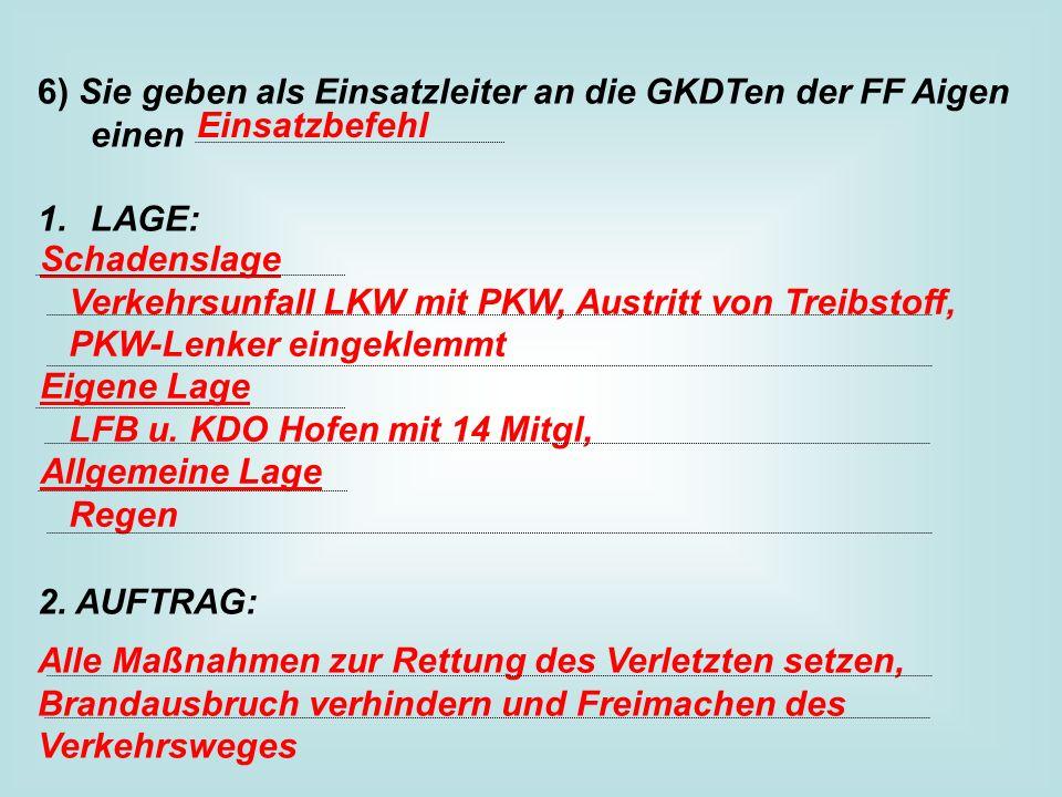 6) Sie geben als Einsatzleiter an die GKDTen der FF Aigen einen 1.LAGE: 2.