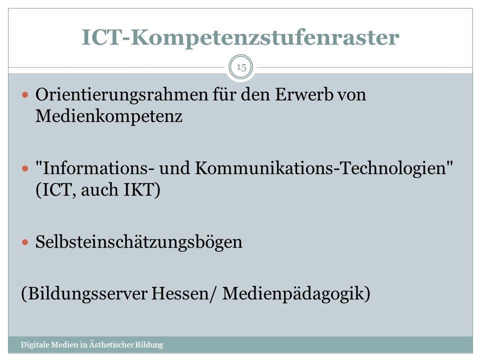 ICT-Kompetenzstufenraster Orientierungsrahmen für den Erwerb von Medienkompetenz Informations- und Kommunikations-Technologien (ICT, auch IKT) Selbsteinschätzungsbögen (Bildungsserver Hessen/ Medienpädagogik) Digitale Medien in Ästhetischer Bildung 15