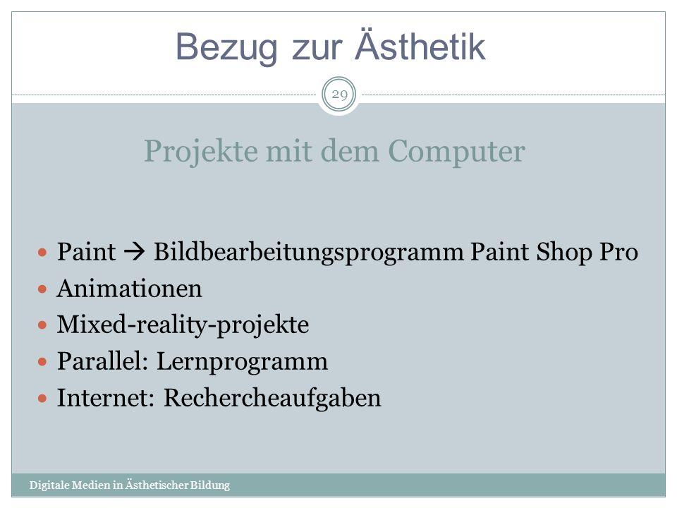 Projekte mit dem Computer Digitale Medien in Ästhetischer Bildung 29 Paint Bildbearbeitungsprogramm Paint Shop Pro Animationen Mixed-reality-projekte Parallel: Lernprogramm Internet: Rechercheaufgaben Bezug zur Ästhetik