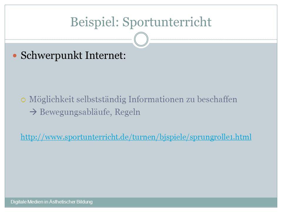 Beispiel: Sportunterricht Schwerpunkt Internet: Möglichkeit selbstständig Informationen zu beschaffen Bewegungsabläufe, Regeln http://www.sportunterricht.de/turnen/bjspiele/sprungrolle1.html Digitale Medien in Ästhetischer Bildung