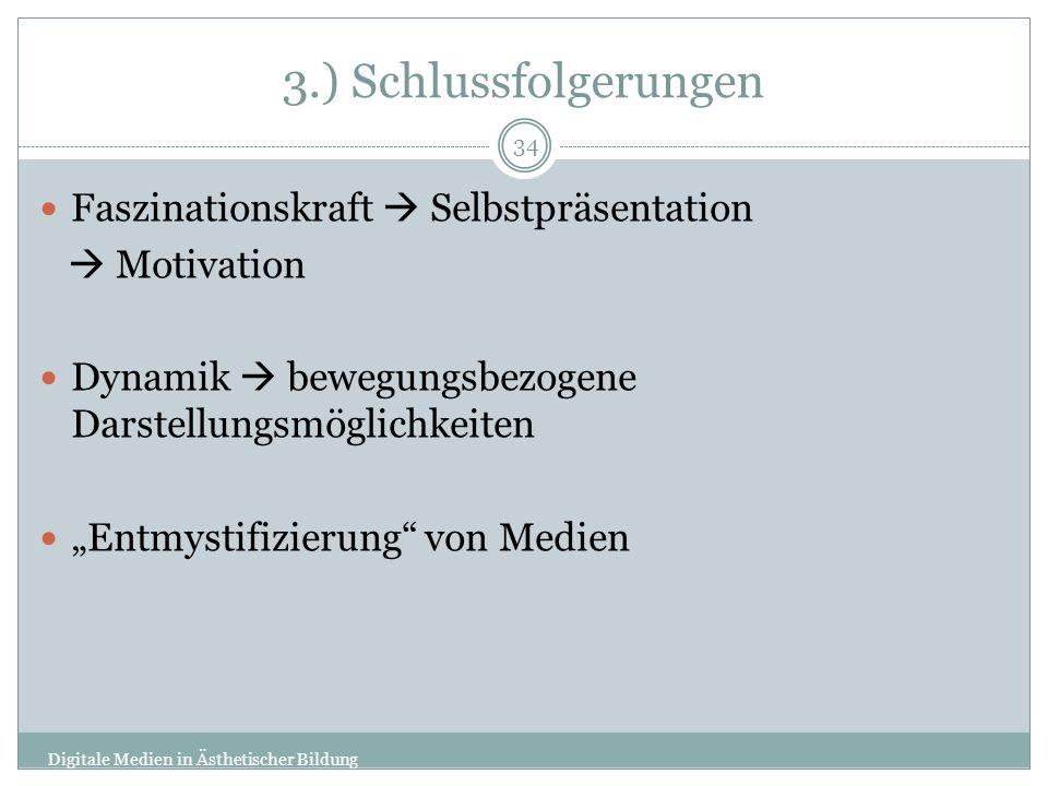3.) Schlussfolgerungen Faszinationskraft Selbstpräsentation Motivation Dynamik bewegungsbezogene Darstellungsmöglichkeiten Entmystifizierung von Medien Digitale Medien in Ästhetischer Bildung 34