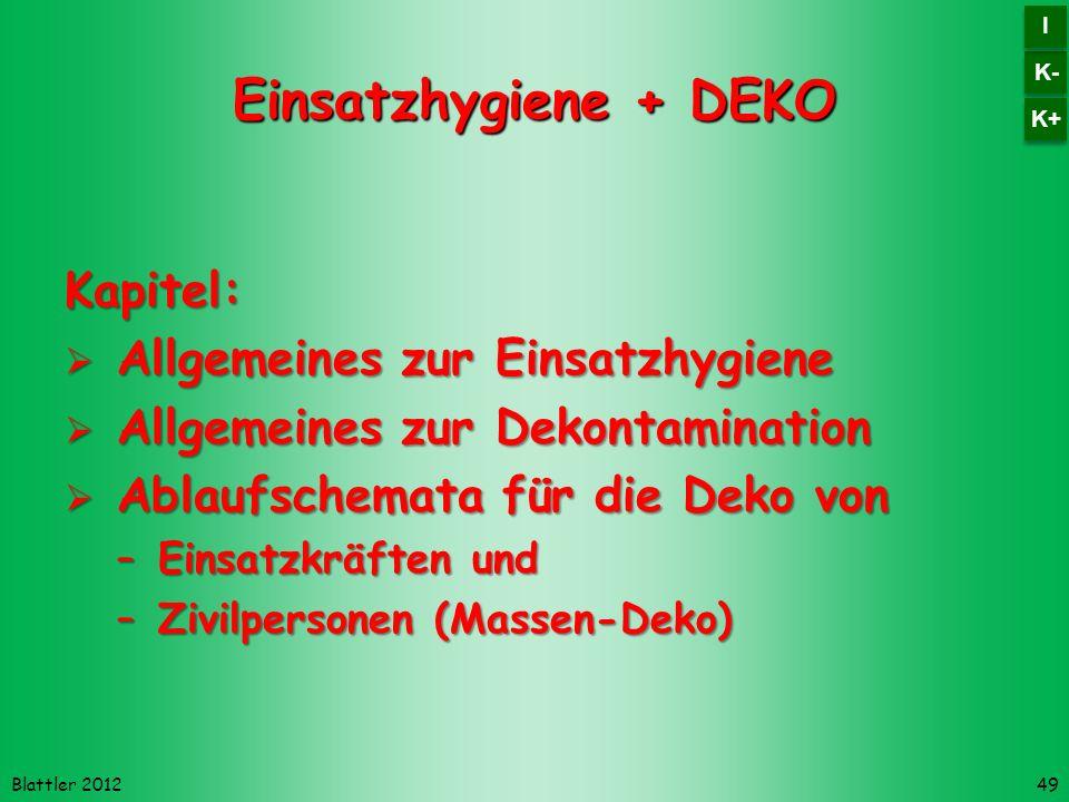 Blattler 2012 Einsatzhygiene + DEKO Kapitel: Allgemeines zur Einsatzhygiene Allgemeines zur Einsatzhygiene Allgemeines zur Dekontamination Allgemeines zur Dekontamination Ablaufschemata für die Deko von Ablaufschemata für die Deko von –Einsatzkräften und –Zivilpersonen (Massen-Deko) 49 K- I I K+