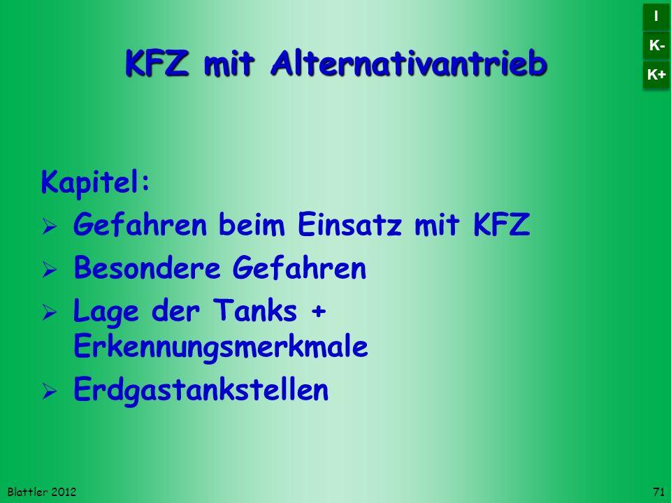 Blattler 2012 KFZ mit Alternativantrieb Kapitel: Gefahren beim Einsatz mit KFZ Besondere Gefahren Lage der Tanks + Erkennungsmerkmale Erdgastankstellen 71 K- I I K+