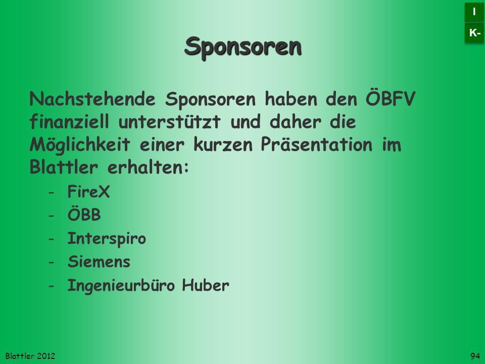 Blattler 2012 Sponsoren Nachstehende Sponsoren haben den ÖBFV finanziell unterstützt und daher die Möglichkeit einer kurzen Präsentation im Blattler erhalten: -FireX -ÖBB -Interspiro -Siemens -Ingenieurbüro Huber 94 K- I I