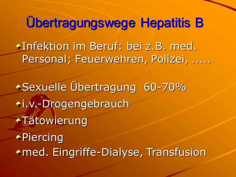 Übertragungswege Hepatitis B Infektion im Beruf: bei z.B. med. Personal; Feuerwehren, Polizei,..... Sexuelle Übertragung 60-70% Tätowierung i.v.-Droge