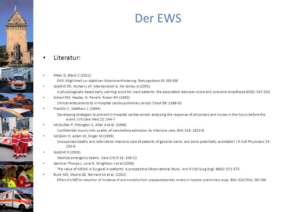 Der EWS Literatur: Ritter D, Blank C (2011) EWS: Möglichkeit zur objektiven Notarztnachforderung: Rettungsdienst 34: 355-358 Goldhill DR, McNarry AF, Mandersloot G, Mc Ginley A (2005) A physiologically-based early warning score for ward patients: the association between score and outcome Anesthesia 60(6): 547-553 Schein RM, Hazday N, Pena N, Ruben BH (1990) Clinical antecedents to in-hospital cardio-pulmonary arrest.