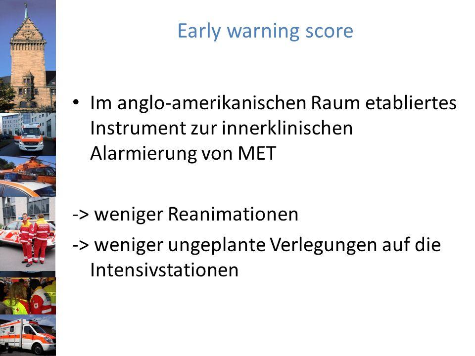 Early warning score Im anglo-amerikanischen Raum etabliertes Instrument zur innerklinischen Alarmierung von MET -> weniger Reanimationen -> weniger ungeplante Verlegungen auf die Intensivstationen