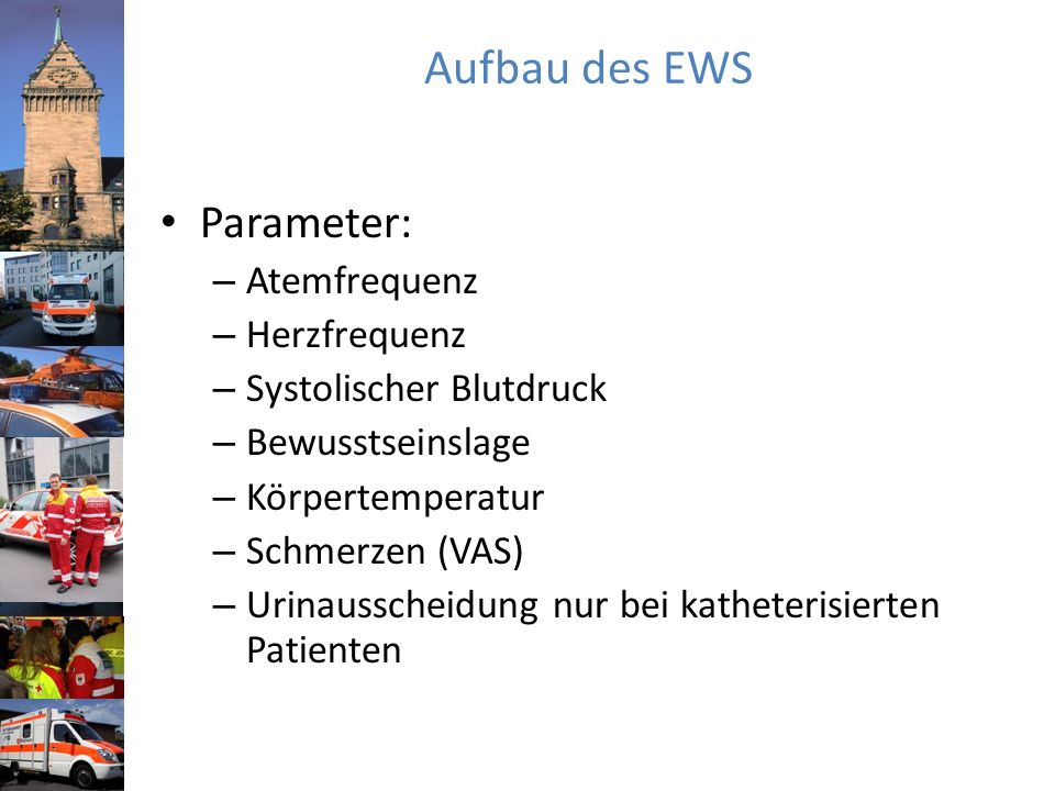 Aufbau des EWS Parameter: – Atemfrequenz – Herzfrequenz – Systolischer Blutdruck – Bewusstseinslage – Körpertemperatur – Schmerzen (VAS) – Urinausscheidung nur bei katheterisierten Patienten