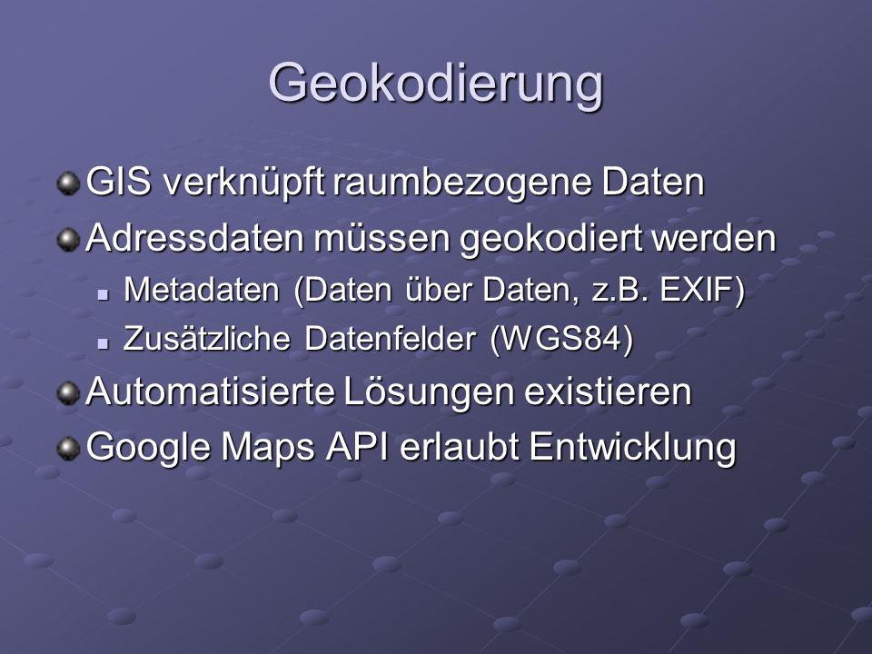 Geokodierung GIS verknüpft raumbezogene Daten Adressdaten müssen geokodiert werden Metadaten (Daten über Daten, z.B. EXIF) Metadaten (Daten über Daten