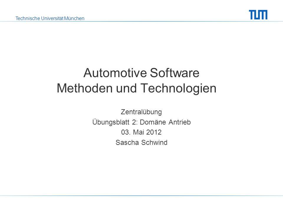 Technische Universität München Automotive Software Methoden und Technologien Zentralübung Übungsblatt 2: Domäne Antrieb 03.