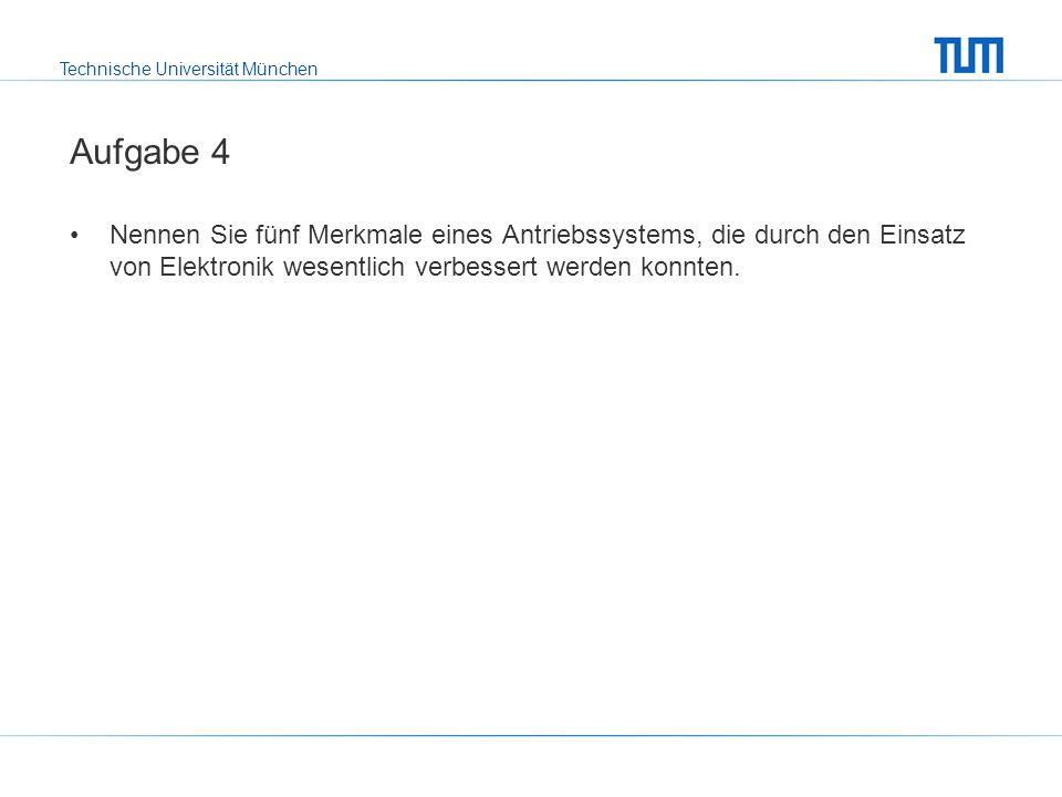 Technische Universität München Aufgabe 4 Nennen Sie fünf Merkmale eines Antriebssystems, die durch den Einsatz von Elektronik wesentlich verbessert werden konnten.