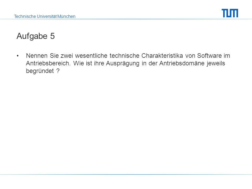 Technische Universität München Aufgabe 5 Nennen Sie zwei wesentliche technische Charakteristika von Software im Antriebsbereich.