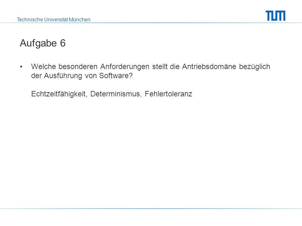 Technische Universität München Aufgabe 6 Welche besonderen Anforderungen stellt die Antriebsdomäne bezüglich der Ausführung von Software.