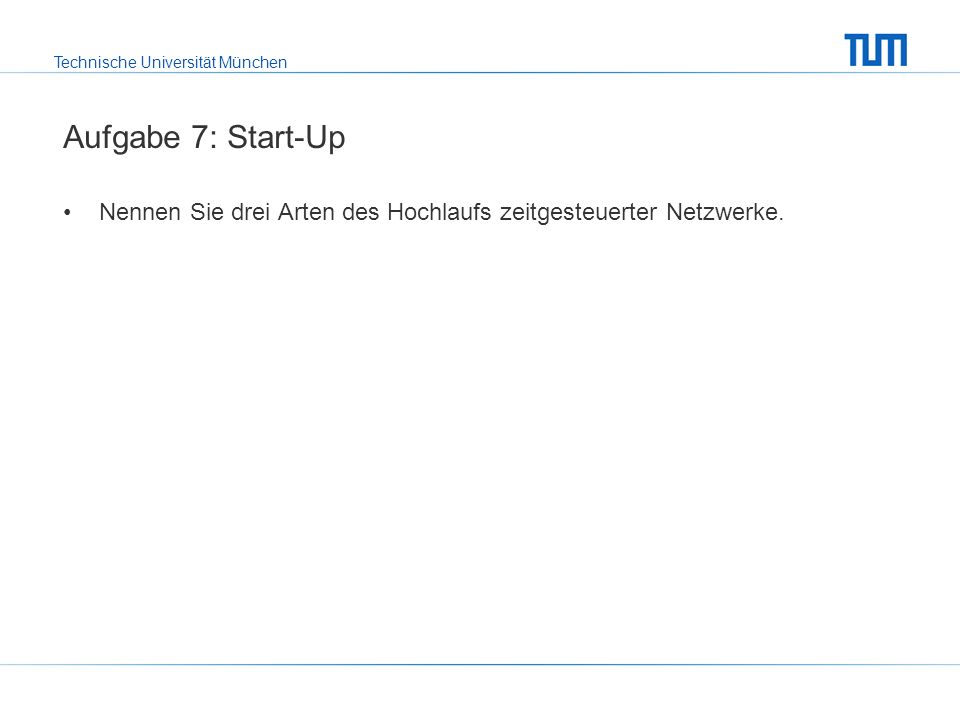 Technische Universität München Aufgabe 7: Start-Up Nennen Sie drei Arten des Hochlaufs zeitgesteuerter Netzwerke.