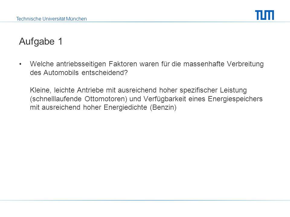 Technische Universität München Aufgabe 1 Welche antriebsseitigen Faktoren waren für die massenhafte Verbreitung des Automobils entscheidend.