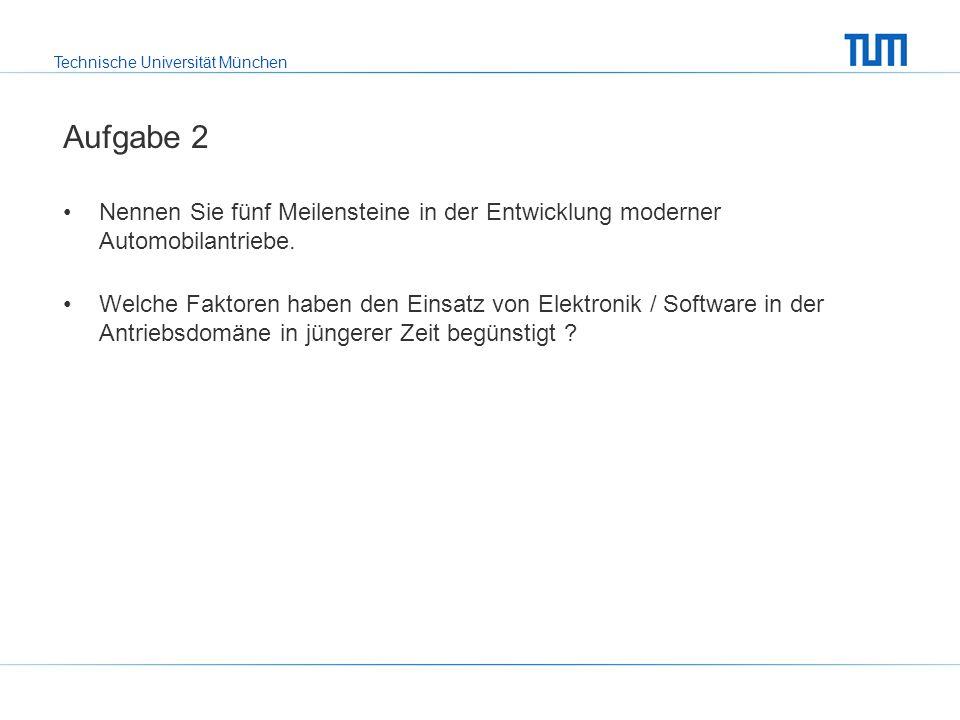 Technische Universität München Aufgabe 2 Nennen Sie fünf Meilensteine in der Entwicklung moderner Automobilantriebe.