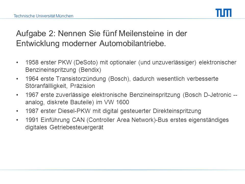 Technische Universität München Aufgabe 2: Nennen Sie fünf Meilensteine in der Entwicklung moderner Automobilantriebe.