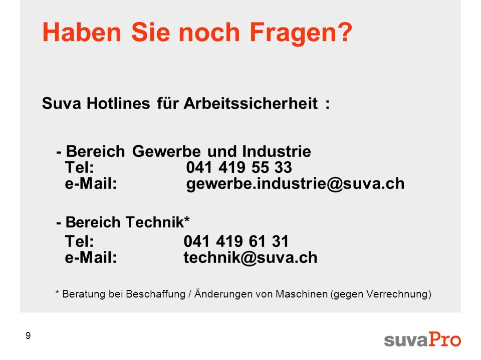 9 Haben Sie noch Fragen? Suva Hotlines für Arbeitssicherheit : - Bereich Gewerbe und Industrie Tel:041 419 55 33 e-Mail:gewerbe.industrie@suva.ch - Be