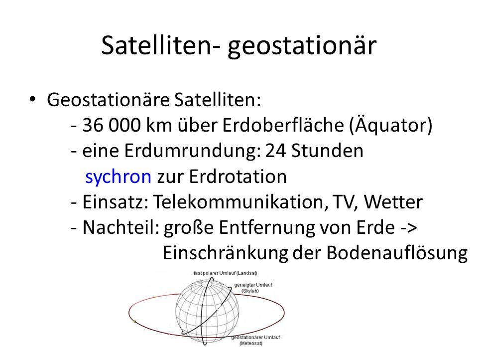 Satelliten- geostationär Geostationäre Satelliten: - 36 000 km über Erdoberfläche (Äquator) - eine Erdumrundung: 24 Stunden sychron zur Erdrotation -