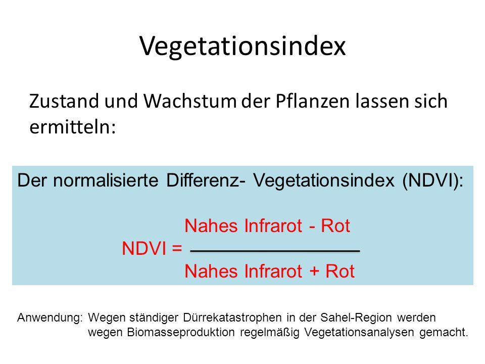Vegetationsindex Zustand und Wachstum der Pflanzen lassen sich ermitteln: Der normalisierte Differenz- Vegetationsindex (NDVI): Nahes Infrarot - Rot NDVI = Nahes Infrarot + Rot Anwendung: Wegen ständiger Dürrekatastrophen in der Sahel-Region werden wegen Biomasseproduktion regelmäßig Vegetationsanalysen gemacht.