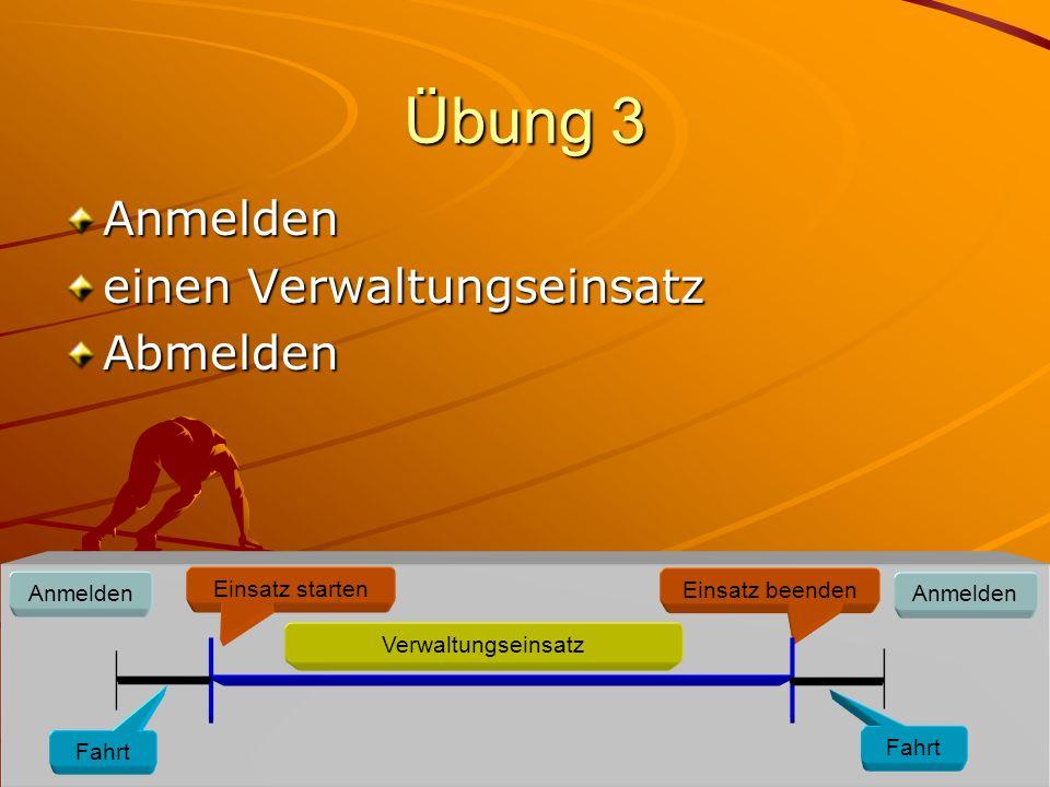 Übung 3 Anmelden einen Verwaltungseinsatz Abmelden Anmelden Einsatz starten Verwaltungseinsatz Einsatz beenden Anmelden Fahrt
