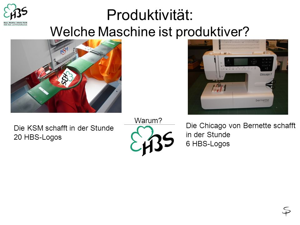 Produktivität: Welche Maschine ist produktiver? Warum? Die KSM schafft in der Stunde 20 HBS-Logos Die Chicago von Bernette schafft in der Stunde 6 HBS