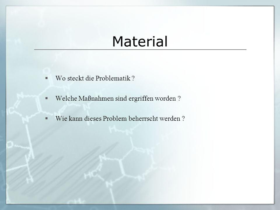 Material Wo steckt die Problematik ? Welche Maßnahmen sind ergriffen worden ? Wie kann dieses Problem beherrscht werden ?