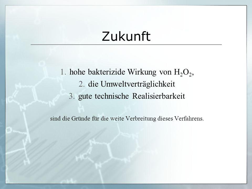 Zukunft 1.hohe bakterizide Wirkung von H 2 O 2, 2.die Umweltverträglichkeit 3.gute technische Realisierbarkeit sind die Gründe für die weite Verbreitu
