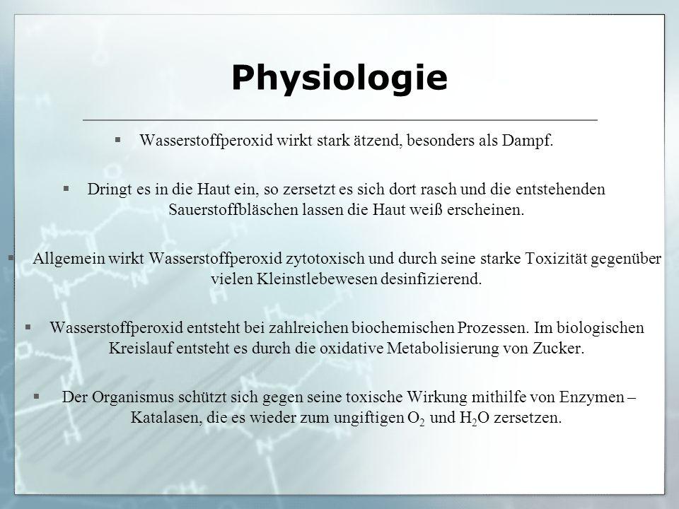 Physiologie Wasserstoffperoxid wirkt stark ätzend, besonders als Dampf. Dringt es in die Haut ein, so zersetzt es sich dort rasch und die entstehenden