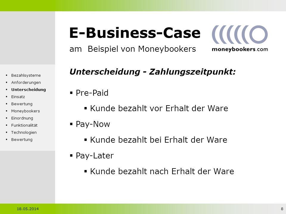 E-Business-Case am Beispiel von Moneybookers Unterscheidung - Zahlungshöhe: Picopayment: < 0,05 Micropayment: 0,05 - 5 Sammeln von Kleinstbeträgen nicht erlaubt Mesopayment: 5 - 50 Macropayment: > 50 Bereitschaft für höhere Transaktionskosten Sicherheitsanforderungen im Vordergrund 18.