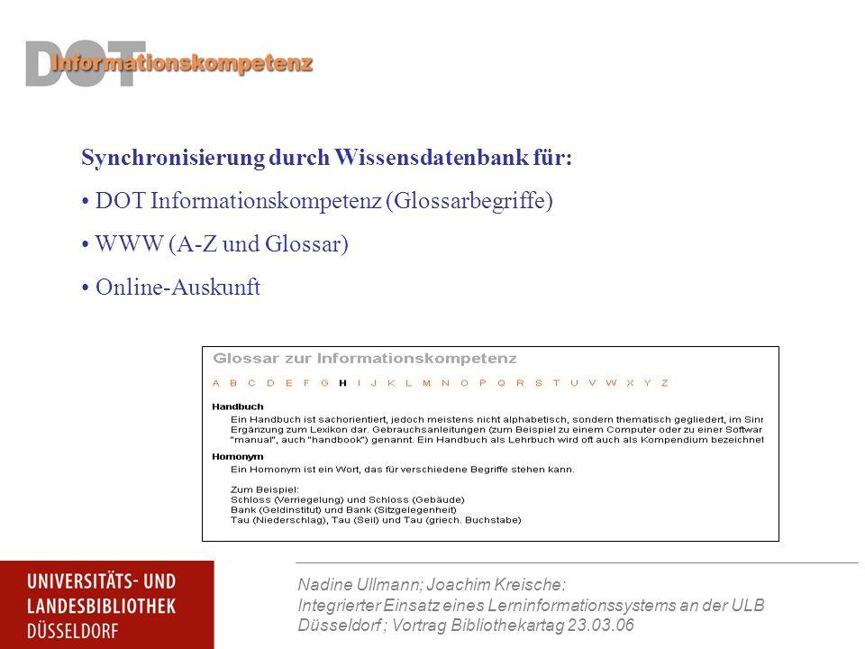 Nadine Ullmann; Joachim Kreische: Integrierter Einsatz eines Lerninformationssystems an der ULB Düsseldorf ; Vortrag Bibliothekartag 23.03.06 Synchronisierung durch Wissensdatenbank für: DOT Informationskompetenz (Glossarbegriffe) WWW (A-Z und Glossar) Online-Auskunft