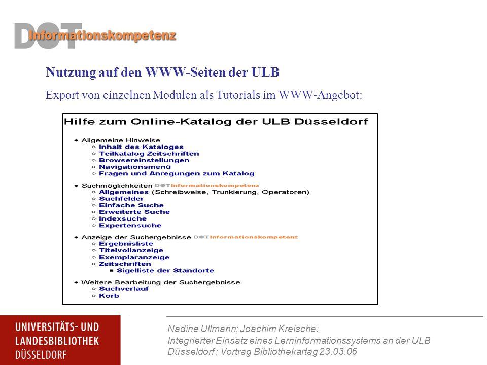 Nadine Ullmann; Joachim Kreische: Integrierter Einsatz eines Lerninformationssystems an der ULB Düsseldorf ; Vortrag Bibliothekartag 23.03.06 Nutzung auf den WWW-Seiten der ULB Export von einzelnen Modulen als Tutorials im WWW-Angebot: