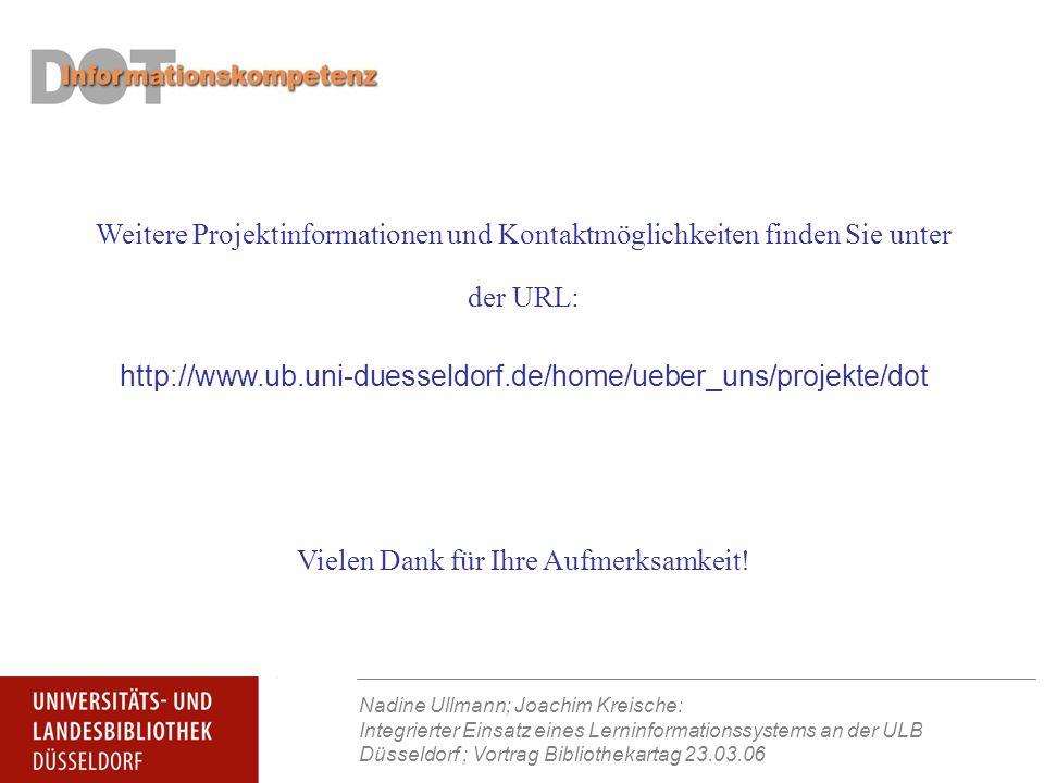 Nadine Ullmann; Joachim Kreische: Integrierter Einsatz eines Lerninformationssystems an der ULB Düsseldorf ; Vortrag Bibliothekartag 23.03.06 Weitere Projektinformationen und Kontaktmöglichkeiten finden Sie unter der URL: http://www.ub.uni-duesseldorf.de/home/ueber_uns/projekte/dot Vielen Dank für Ihre Aufmerksamkeit!