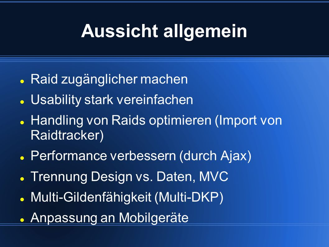 Aussicht allgemein Raid zugänglicher machen Usability stark vereinfachen Handling von Raids optimieren (Import von Raidtracker) Performance verbessern (durch Ajax) Trennung Design vs.