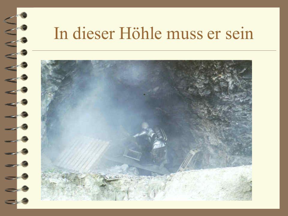 In dieser Höhle muss er sein