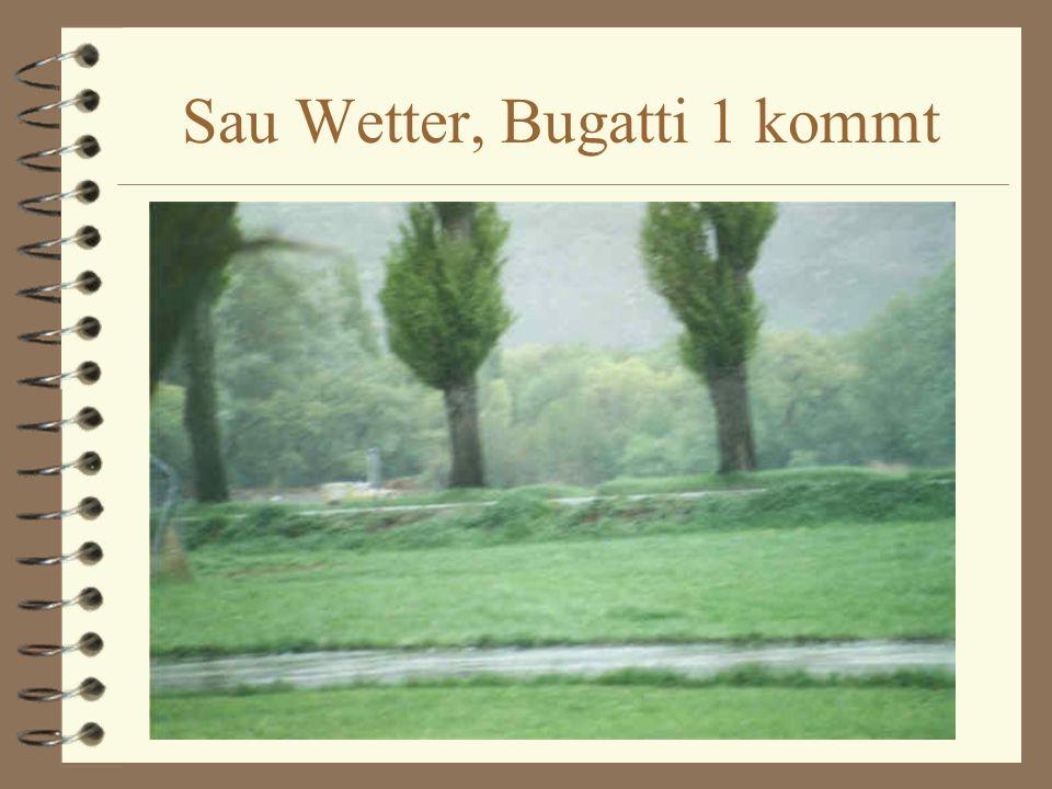 Sau Wetter, Bugatti 1 kommt