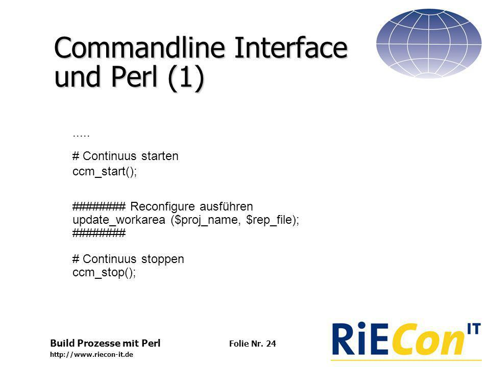 Build Prozesse mit Perl http://www.riecon-it.de Folie Nr. 24 Commandline Interface und Perl (1)..... # Continuus starten ccm_start(); ######## Reconfi