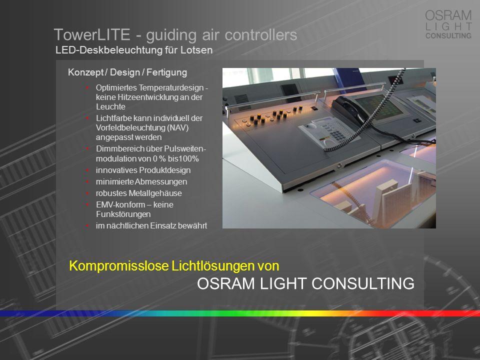 TowerLITE - guiding air controllers Konzept / Design / Fertigung Optimiertes Temperaturdesign - keine Hitzeentwicklung an der Leuchte Lichtfarbe kann individuell der Vorfeldbeleuchtung (NAV) angepasst werden Dimmbereich über Pulsweiten- modulation von 0 % bis100% innovatives Produktdesign minimierte Abmessungen robustes Metallgehäuse EMV-konform – keine Funkstörungen im nächtlichen Einsatz bewährt LED-Deskbeleuchtung für Lotsen Kompromisslose Lichtlösungen von OSRAM LIGHT CONSULTING