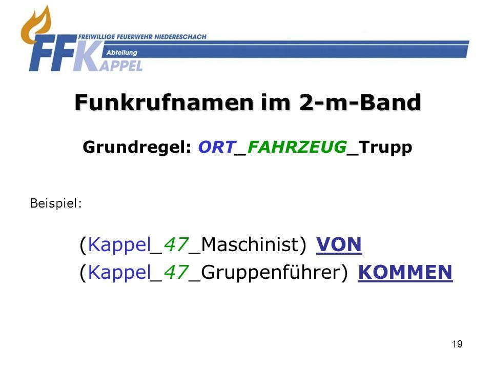 19 Funkrufnamen im 2-m-Band Grundregel: ORT_FAHRZEUG_Trupp Beispiel: (Kappel_47_Maschinist) VON (Kappel_47_Gruppenführer) KOMMEN