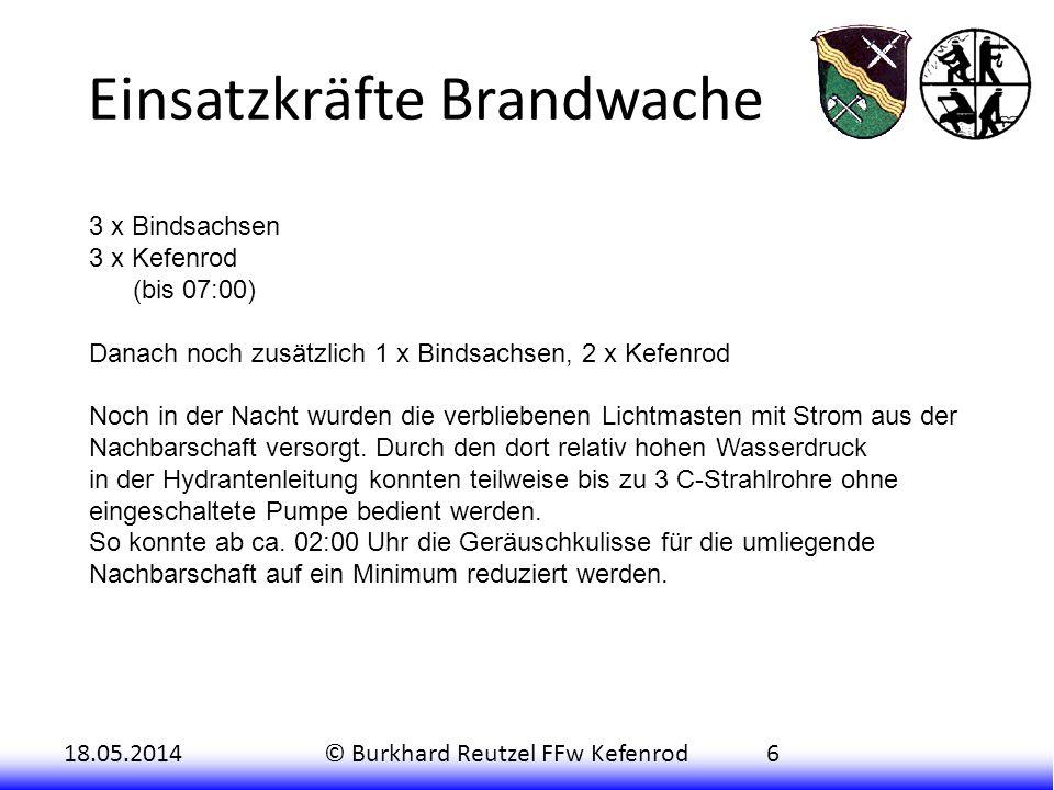 18.05.2014© Burkhard Reutzel FFw Kefenrod6 Einsatzkräfte Brandwache 3 x Bindsachsen 3 x Kefenrod (bis 07:00) Danach noch zusätzlich 1 x Bindsachsen, 2 x Kefenrod Noch in der Nacht wurden die verbliebenen Lichtmasten mit Strom aus der Nachbarschaft versorgt.