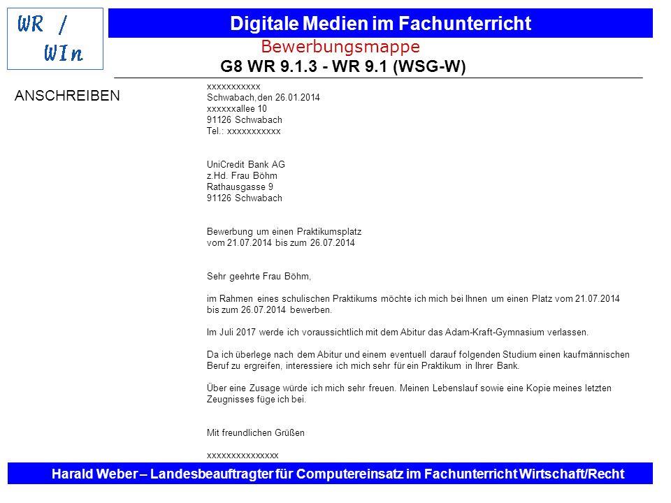 Digitale Medien im Fachunterricht Harald Weber – Landesbeauftragter für Computereinsatz im Fachunterricht Wirtschaft/Recht Bewerbungsmappe G8 WR 9.1.3 - WR 9.1 (WSG-W) Lebenslauf Name: xxxxxxxxxxxxx Anschrift: Pappelallee 10 91126 Schwabach Telefon: xxxxxxxxxxxxx Geburtsdatum: 08.11.1998 Geburtsort: Nürnberg Eltern: Vater: xxxxxxxxxxxxx (Ingenieur für Elektrotechnik) Mutter: xxxxxxxxxxxx (Bankkauffrau) Schullaufbahn: von September 2005 bis Juli 2009 Johannes-Helm-Grundschule Schwabach von September 2009 bis Juli 2017 Adam-Kraft-Gymnasium Schwabach voraussichtlicher Schulabschluss: Juli 2017, Abitur Schwerpunktfächer: Mathematik, Chemie, Physik Hobbys: Schwimmen, Lesen Schwabach, den 26.01.2014 LEBENSLAUF