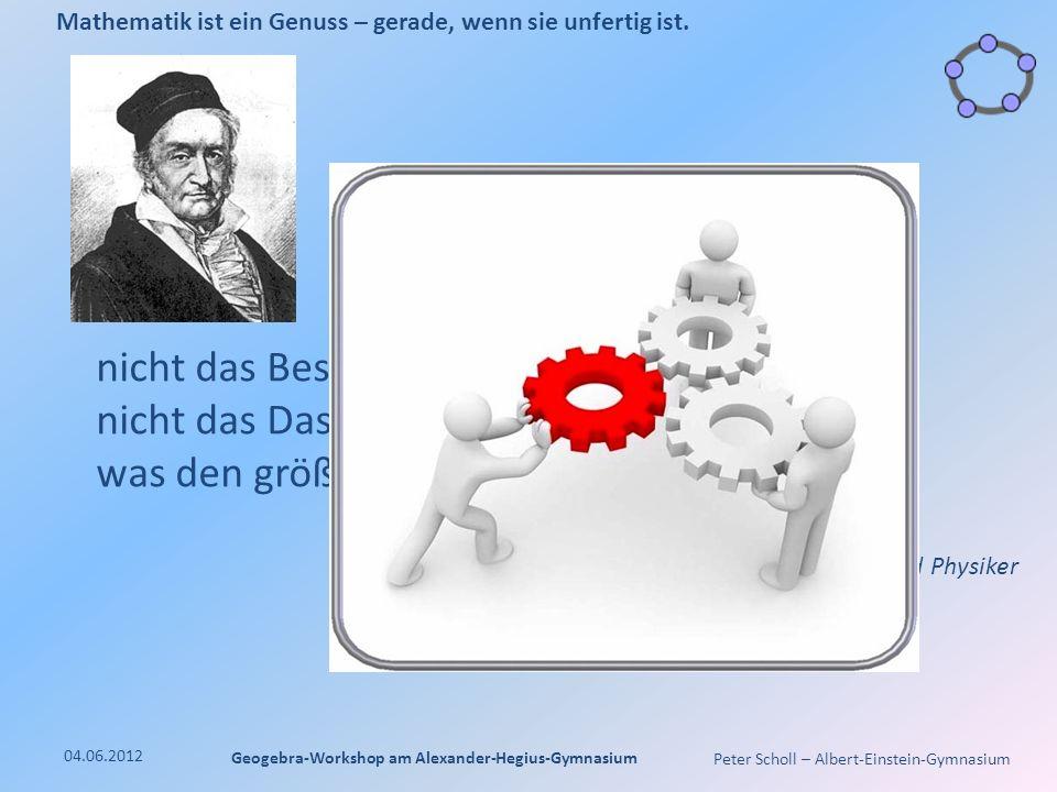Peter Scholl – Albert-Einstein-Gymnasium 04.06.2012 Geogebra-Workshop am Alexander-Hegius-Gymnasium Mathematik ist ein Genuss – gerade, wenn sie unfertig ist.
